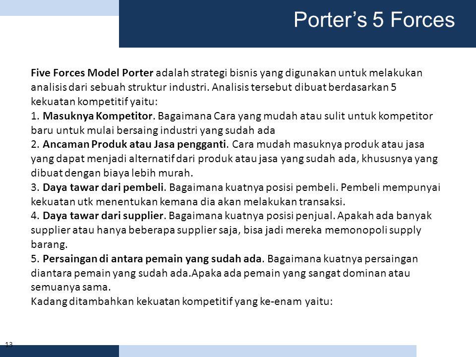 13 Five Forces Model Porter adalah strategi bisnis yang digunakan untuk melakukan analisis dari sebuah struktur industri. Analisis tersebut dibuat ber