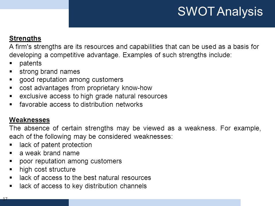SWOT Analysis 17 Strengths A firm's strengths are its resources and capabilities that can be used as a basis for developing a competitive advantage. E