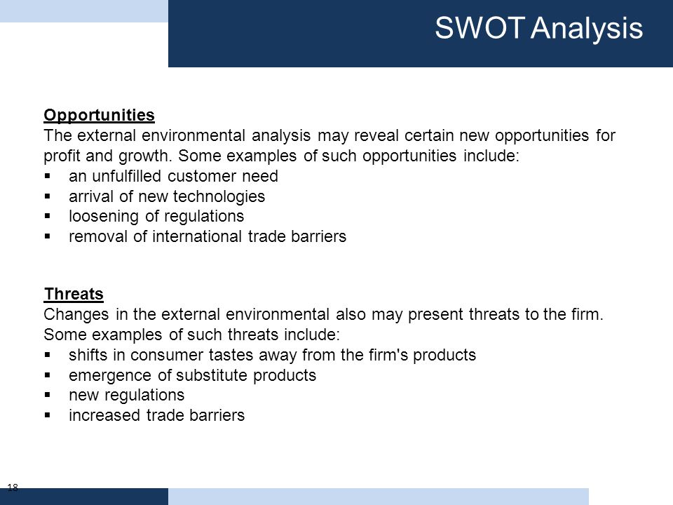 SWOT Analysis 18 Opportunities The external environmental analysis may reveal certain new opportunities for profit and growth. Some examples of such o