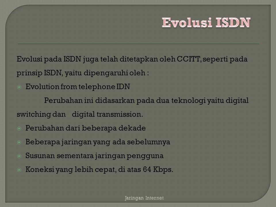 Evolusi pada ISDN juga telah ditetapkan oleh CCITT, seperti pada prinsip ISDN, yaitu dipengaruhi oleh :  Evolution from telephone IDN Perubahan ini d