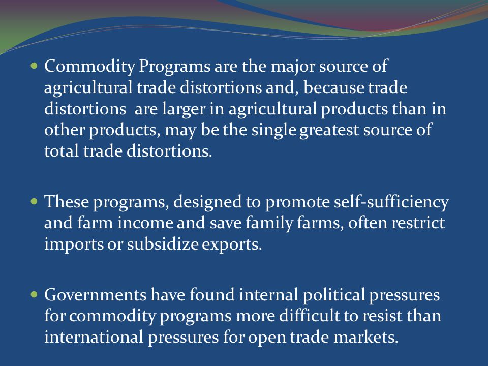 Commodity Programs are the major source of agricultural trade distortions and, because trade distortions are larger in agricultural products than in other products, may be the single greatest source of total trade distortions.