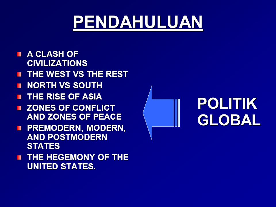 PENDAHULUAN A CLASH OF CIVILIZATIONS THE WEST VS THE REST NORTH VS SOUTH THE RISE OF ASIA ZONES OF CONFLICT AND ZONES OF PEACE PREMODERN, MODERN, AND