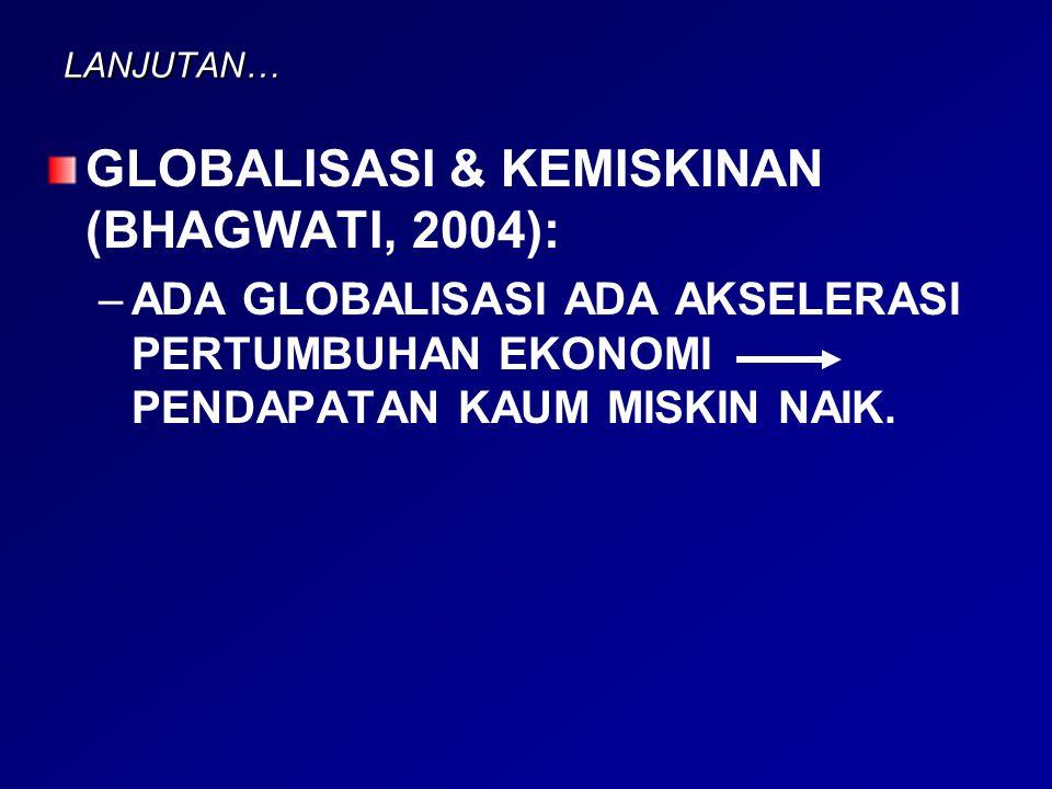 LANJUTAN… GLOBALISASI & KEMISKINAN (BHAGWATI, 2004): – –ADA GLOBALISASI ADA AKSELERASI PERTUMBUHAN EKONOMI PENDAPATAN KAUM MISKIN NAIK.