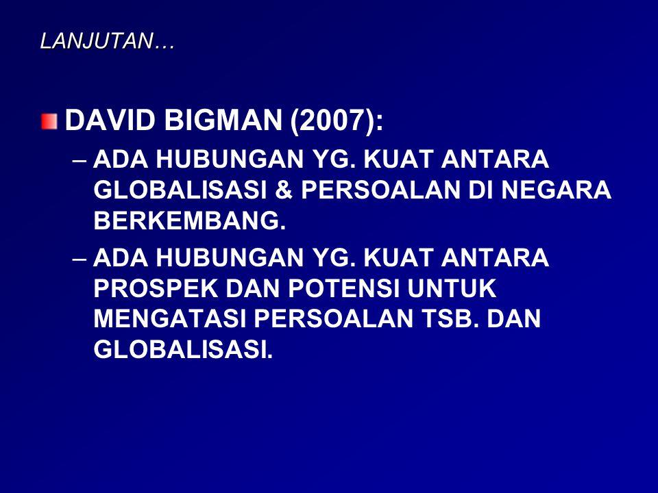 LANJUTAN… DAVID BIGMAN (2007): – –ADA HUBUNGAN YG. KUAT ANTARA GLOBALISASI & PERSOALAN DI NEGARA BERKEMBANG. – –ADA HUBUNGAN YG. KUAT ANTARA PROSPEK D