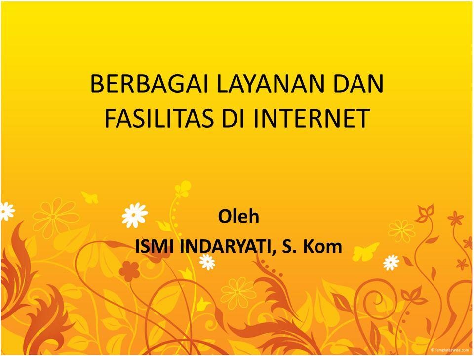 BERBAGAI LAYANAN DAN FASILITAS DI INTERNET Oleh ISMI INDARYATI, S. Kom
