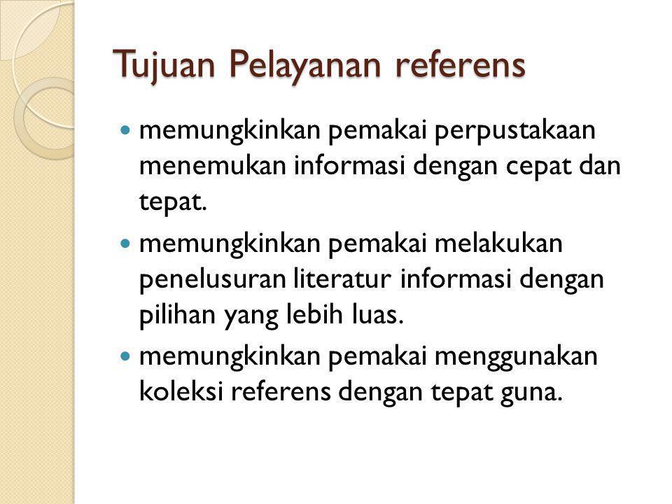 Tujuan Pelayanan referens memungkinkan pemakai perpustakaan menemukan informasi dengan cepat dan tepat. memungkinkan pemakai melakukan penelusuran lit