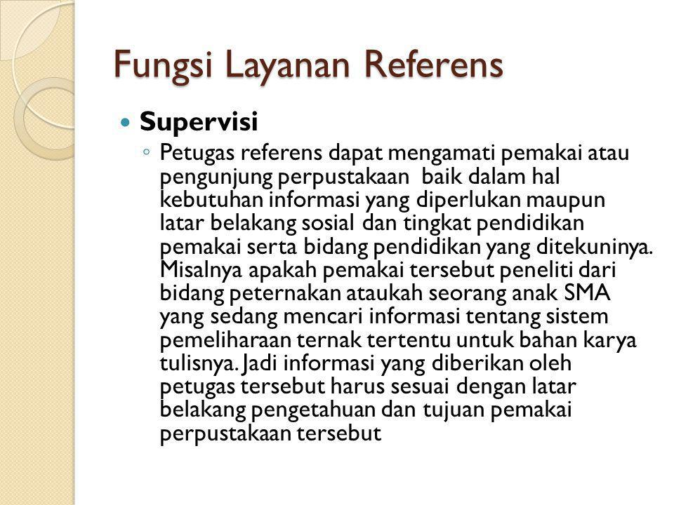 Fungsi Layanan Referens Supervisi ◦ Petugas referens dapat mengamati pemakai atau pengunjung perpustakaan baik dalam hal kebutuhan informasi yang dipe