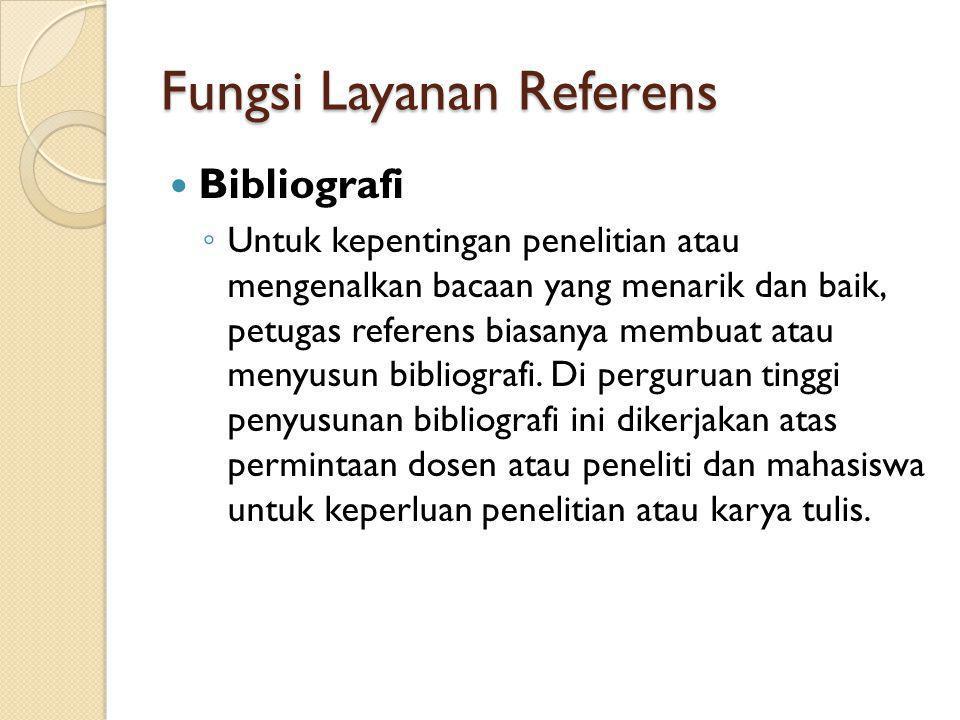 Fungsi Layanan Referens Bibliografi ◦ Untuk kepentingan penelitian atau mengenalkan bacaan yang menarik dan baik, petugas referens biasanya membuat at