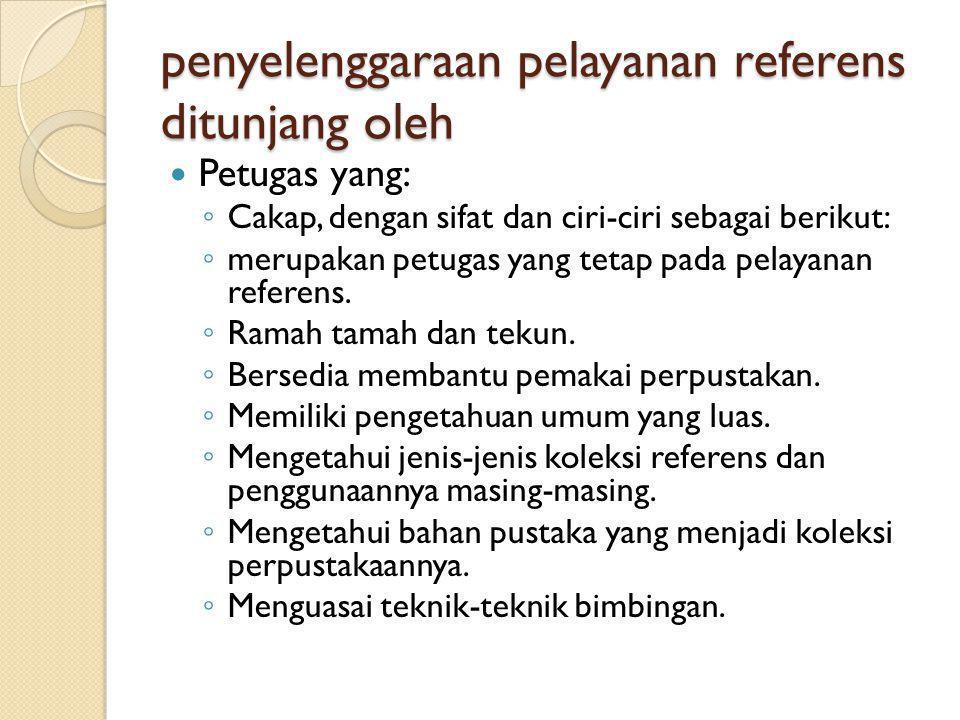 penyelenggaraan pelayanan referens ditunjang oleh Petugas yang: ◦ Cakap, dengan sifat dan ciri-ciri sebagai berikut: ◦ merupakan petugas yang tetap pa