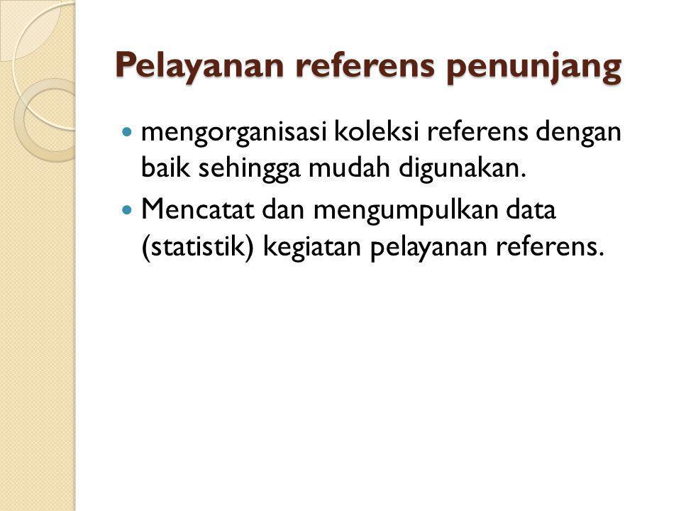 Pelayanan referens penunjang mengorganisasi koleksi referens dengan baik sehingga mudah digunakan. Mencatat dan mengumpulkan data (statistik) kegiatan