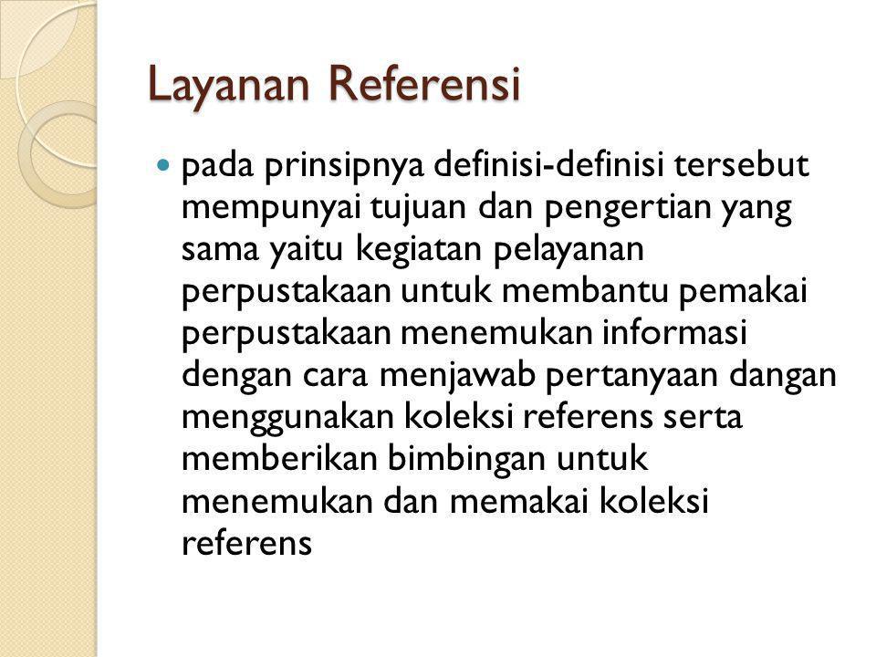 Layanan Referensi pada prinsipnya definisi-definisi tersebut mempunyai tujuan dan pengertian yang sama yaitu kegiatan pelayanan perpustakaan untuk mem