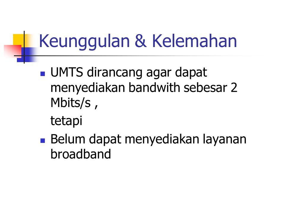 Keunggulan & Kelemahan UMTS dirancang agar dapat menyediakan bandwith sebesar 2 Mbits/s, tetapi Belum dapat menyediakan layanan broadband