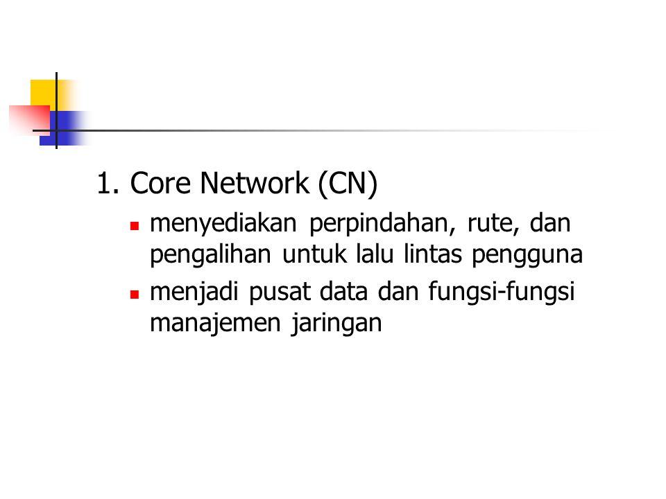 1. Core Network (CN) menyediakan perpindahan, rute, dan pengalihan untuk lalu lintas pengguna menjadi pusat data dan fungsi-fungsi manajemen jaringan