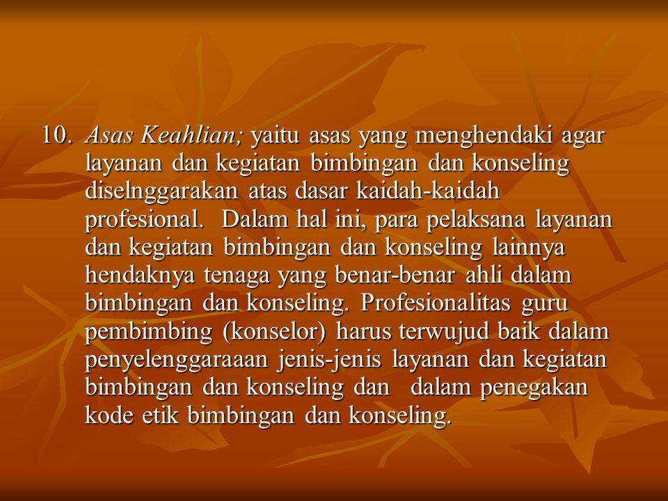 10. Asas Keahlian; yaitu asas yang menghendaki agar layanan dan kegiatan bimbingan dan konseling diselnggarakan atas dasar kaidah-kaidah profesional.