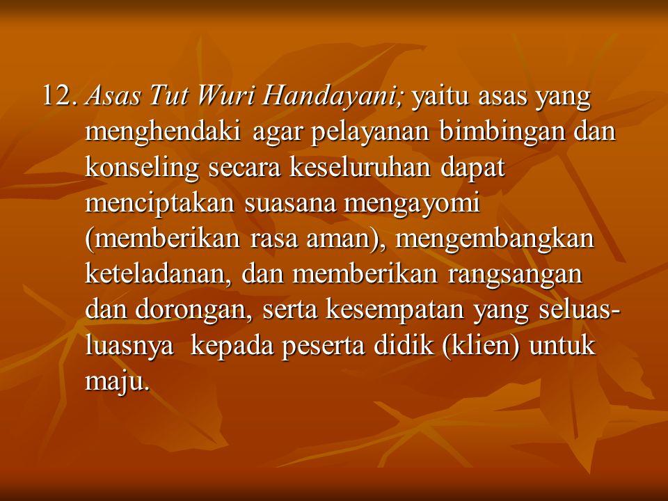 12. Asas Tut Wuri Handayani; yaitu asas yang menghendaki agar pelayanan bimbingan dan konseling secara keseluruhan dapat menciptakan suasana mengayomi