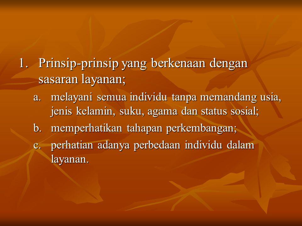 1.Prinsip-prinsip yang berkenaan dengan sasaran layanan; a.melayani semua individu tanpa memandang usia, jenis kelamin, suku, agama dan status sosial;
