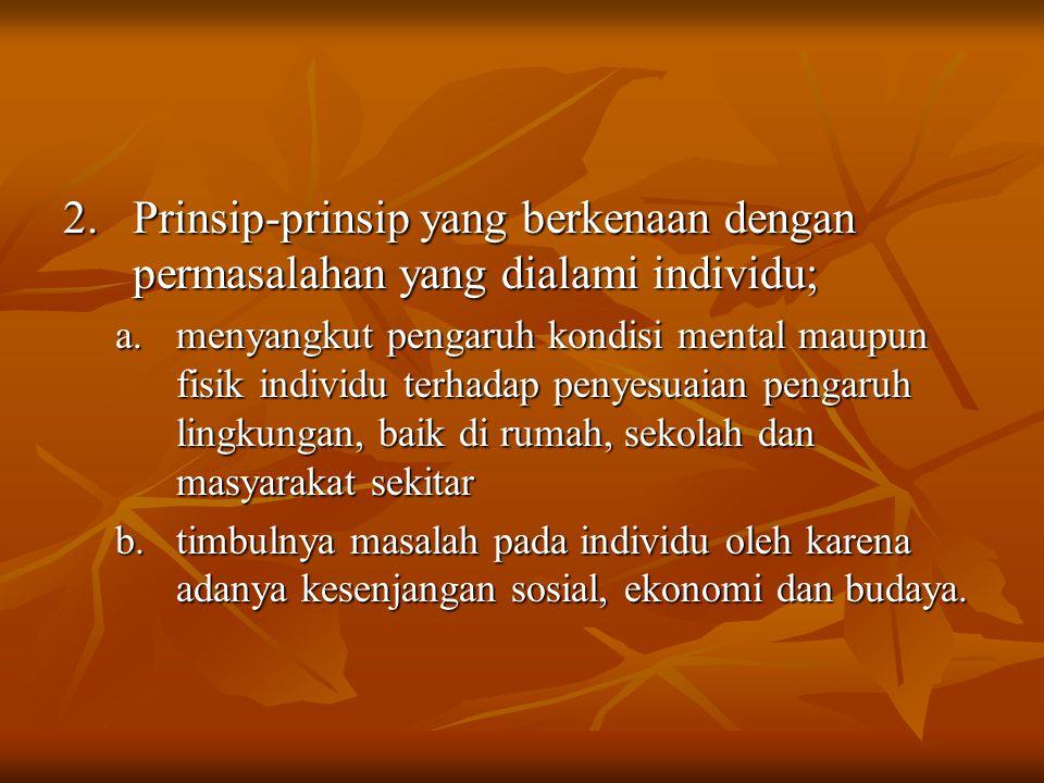 2. Prinsip-prinsip yang berkenaan dengan permasalahan yang dialami individu; a.menyangkut pengaruh kondisi mental maupun fisik individu terhadap penye