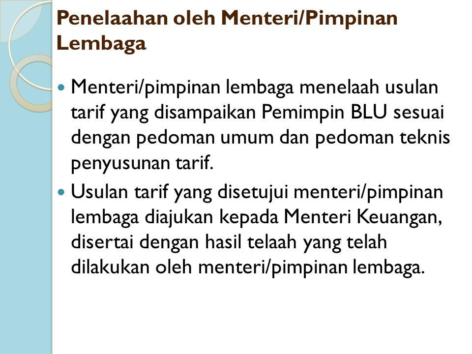 Penelaahan oleh Menteri/Pimpinan Lembaga Menteri/pimpinan lembaga menelaah usulan tarif yang disampaikan Pemimpin BLU sesuai dengan pedoman umum dan p