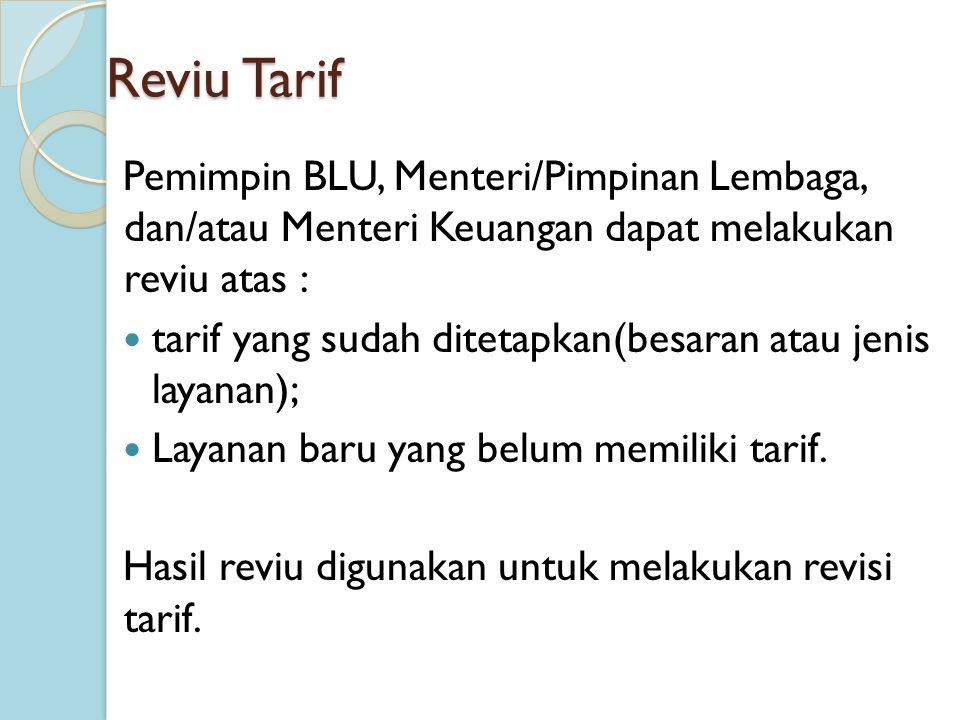 Reviu Tarif Pemimpin BLU, Menteri/Pimpinan Lembaga, dan/atau Menteri Keuangan dapat melakukan reviu atas : tarif yang sudah ditetapkan(besaran atau je