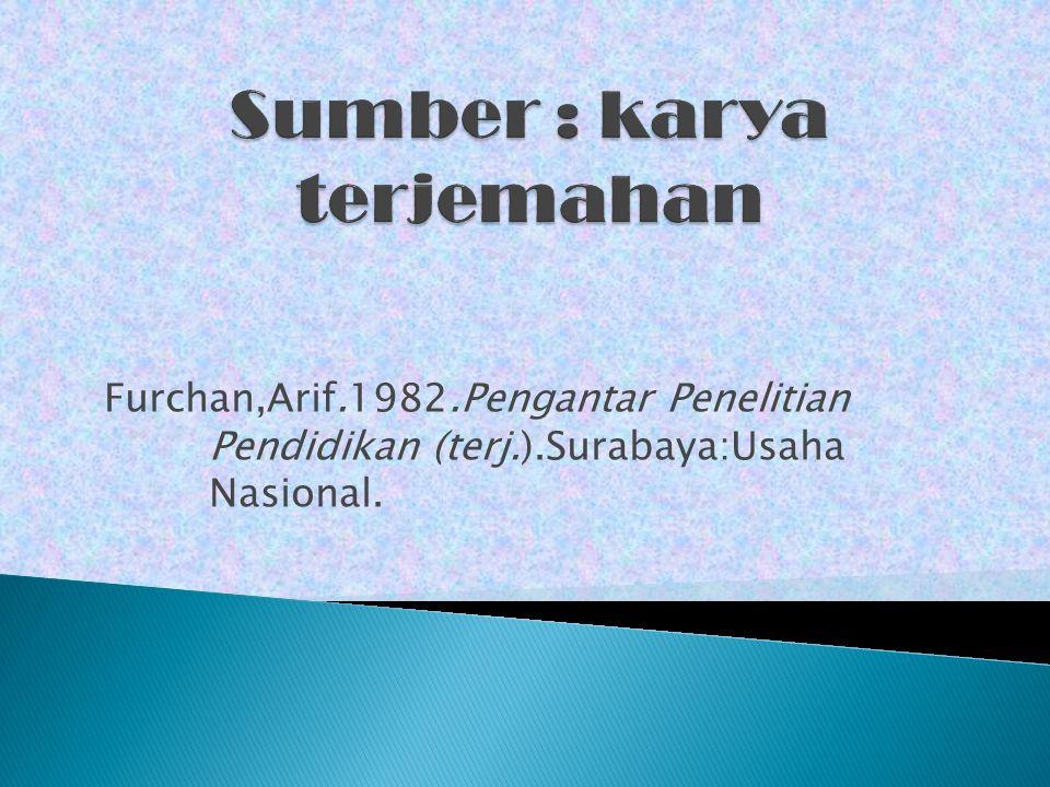 Furchan,Arif.1982.Pengantar Penelitian Pendidikan (terj.).Surabaya:Usaha Nasional.