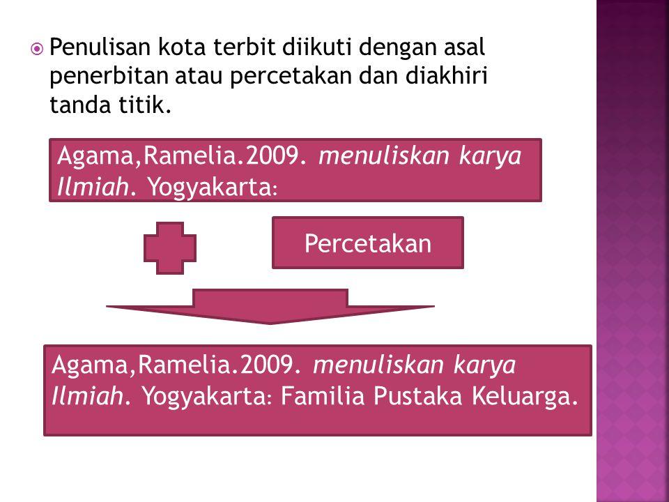  Penulisan kota terbit diikuti dengan asal penerbitan atau percetakan dan diakhiri tanda titik. Agama,Ramelia.2009. menuliskan karya Ilmiah. Yogyakar