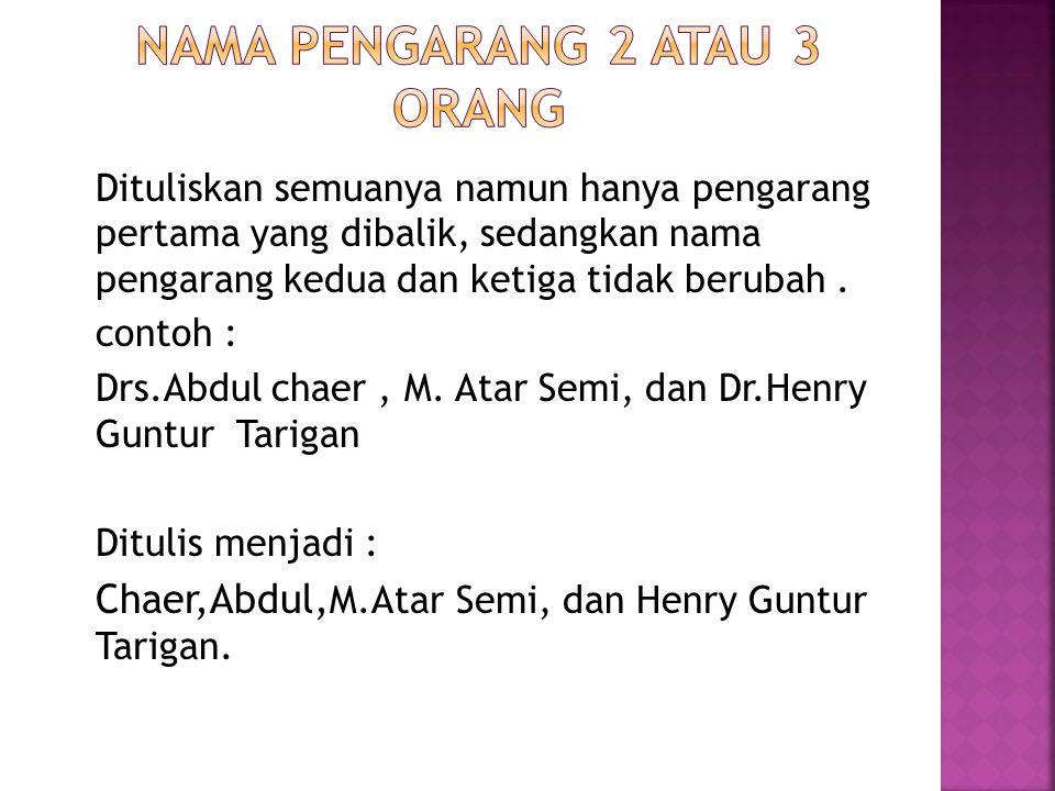 Dituliskan semuanya namun hanya pengarang pertama yang dibalik, sedangkan nama pengarang kedua dan ketiga tidak berubah. contoh : Drs.Abdul chaer, M.