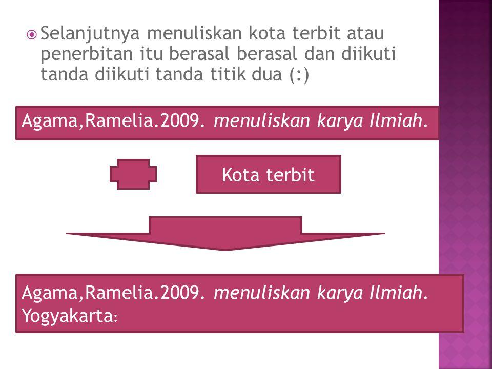  Selanjutnya menuliskan kota terbit atau penerbitan itu berasal berasal dan diikuti tanda diikuti tanda titik dua (:) Kota terbit Agama,Ramelia.2009.