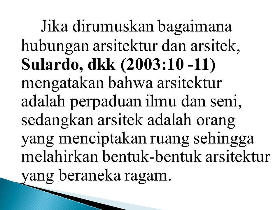 Jika dirumuskan bagaimana hubungan arsitektur dan arsitek, Sulardo, dkk (2003:10 -11) mengatakan bahwa arsitektur adalah perpaduan ilmu dan seni, seda