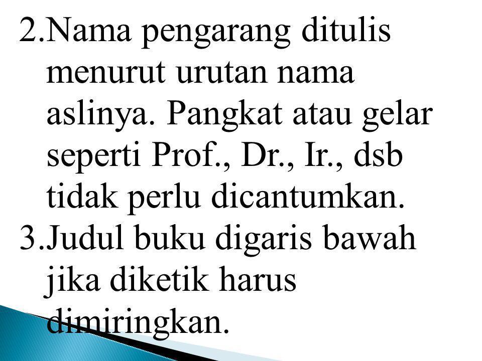 2.Nama pengarang ditulis menurut urutan nama aslinya. Pangkat atau gelar seperti Prof., Dr., Ir., dsb tidak perlu dicantumkan. 3.Judul buku digaris ba