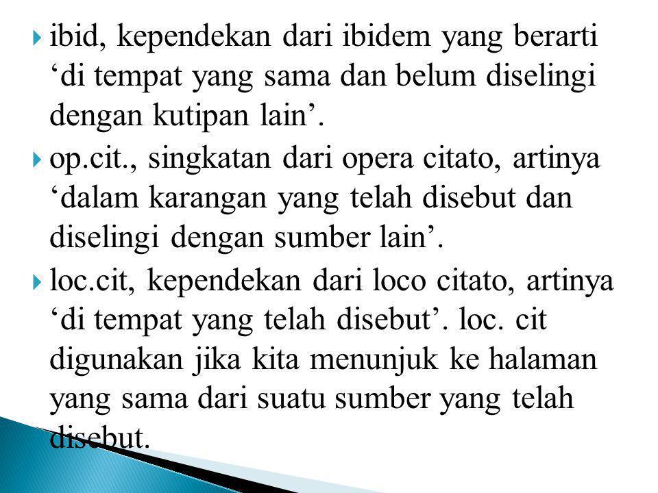  ibid, kependekan dari ibidem yang berarti 'di tempat yang sama dan belum diselingi dengan kutipan lain'.  op.cit., singkatan dari opera citato, art