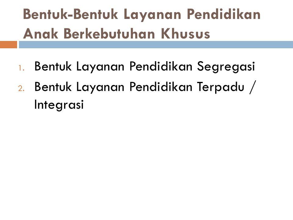 Bentuk-Bentuk Layanan Pendidikan Anak Berkebutuhan Khusus 1. Bentuk Layanan Pendidikan Segregasi 2. Bentuk Layanan Pendidikan Terpadu / Integrasi