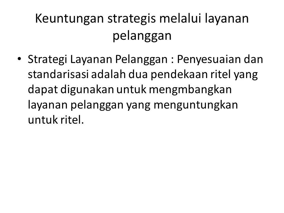 Keuntungan strategis melalui layanan pelanggan Strategi Layanan Pelanggan : Penyesuaian dan standarisasi adalah dua pendekaan ritel yang dapat digunakan untuk mengmbangkan layanan pelanggan yang menguntungkan untuk ritel.