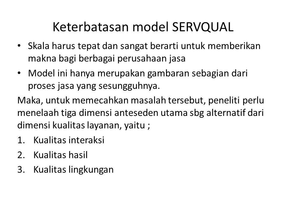 Keterbatasan model SERVQUAL Skala harus tepat dan sangat berarti untuk memberikan makna bagi berbagai perusahaan jasa Model ini hanya merupakan gambaran sebagian dari proses jasa yang sesungguhnya.