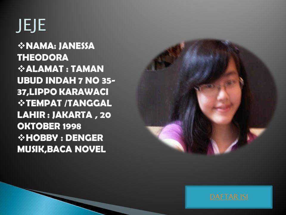  NAMA: JANESSA THEODORA  ALAMAT : TAMAN UBUD INDAH 7 NO 35- 37,LIPPO KARAWACI  TEMPAT /TANGGAL LAHIR : JAKARTA, 20 OKTOBER 1998  HOBBY : DENGER MU