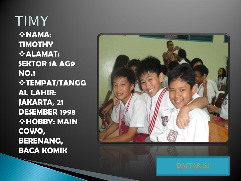  NAMA: TIMOTHY  ALAMAT: SEKTOR 1A AG9 NO.1  TEMPAT/TANGG AL LAHIR: JAKARTA, 21 DESEMBER 1998  HOBBY: MAIN COWO, BERENANG, BACA KOMIK DAFTAR ISI