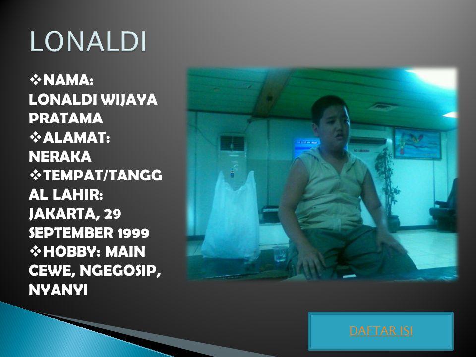  NAMA: LONALDI WIJAYA PRATAMA  ALAMAT: NERAKA  TEMPAT/TANGG AL LAHIR: JAKARTA, 29 SEPTEMBER 1999  HOBBY: MAIN CEWE, NGEGOSIP, NYANYI DAFTAR ISI