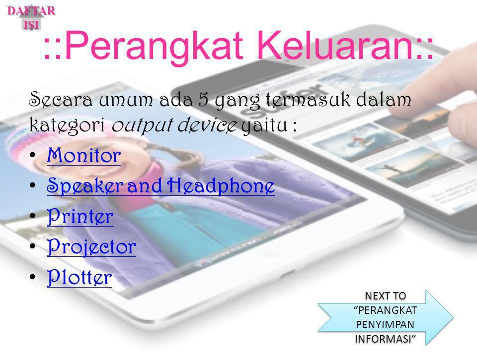 ::Perangkat Keluaran:: Secara umum ada 5 yang termasuk dalam kategori output device yaitu : Monitor Speaker and Headphone Printer Projector Plotter DA