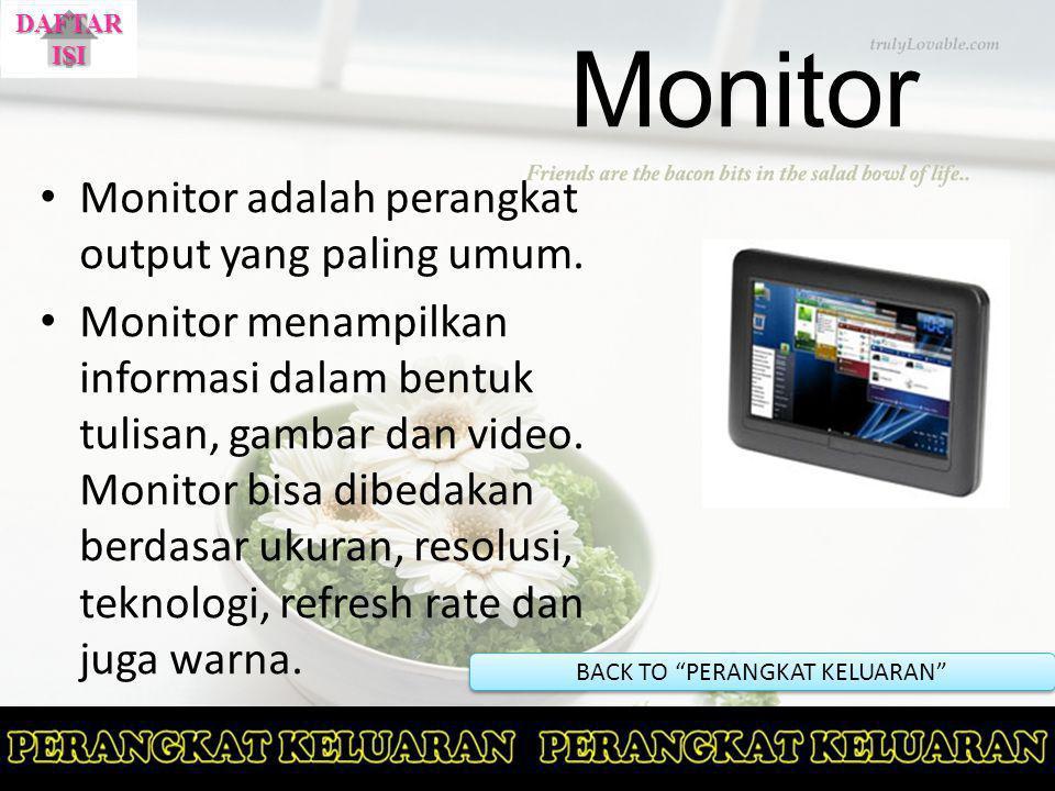 Monitor Monitor adalah perangkat output yang paling umum. Monitor menampilkan informasi dalam bentuk tulisan, gambar dan video. Monitor bisa dibedakan