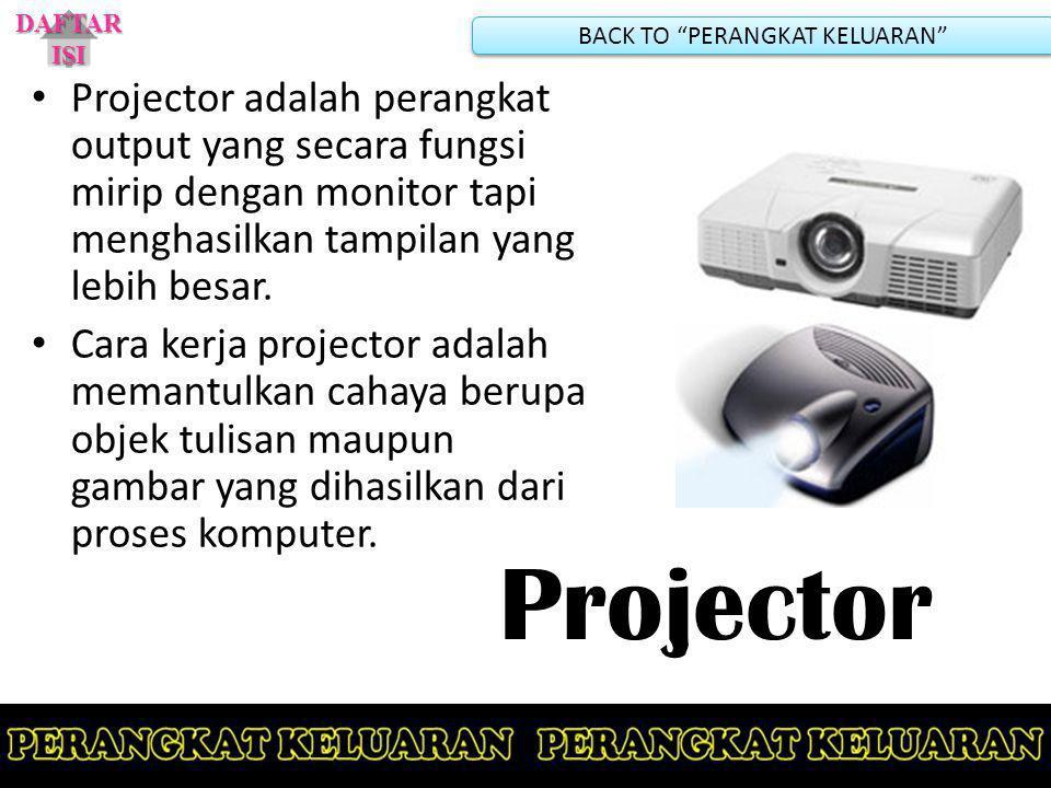 Projector Projector adalah perangkat output yang secara fungsi mirip dengan monitor tapi menghasilkan tampilan yang lebih besar. Cara kerja projector