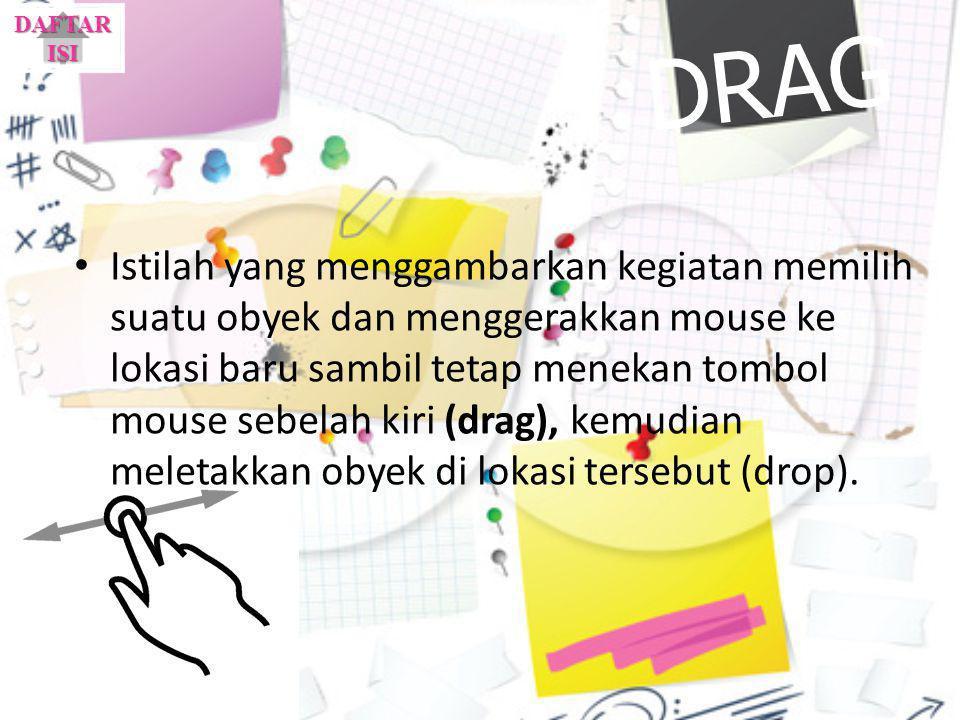 DRAG Istilah yang menggambarkan kegiatan memilih suatu obyek dan menggerakkan mouse ke lokasi baru sambil tetap menekan tombol mouse sebelah kiri (dra