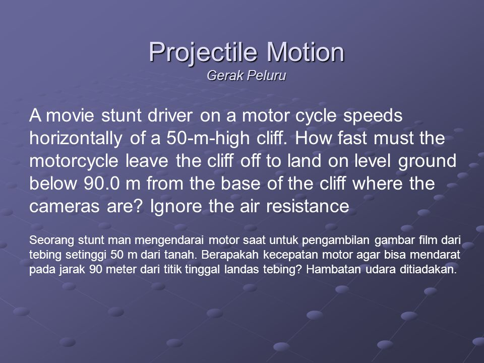 Projectile Motion Gerak Peluru A movie stunt driver on a motor cycle speeds horizontally of a 50-m-high cliff. How fast must the motorcycle leave the