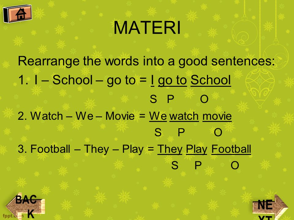 MATERI Rearrange the words into a good sentences: 1.I – School – go to = I go to School S P O 2.
