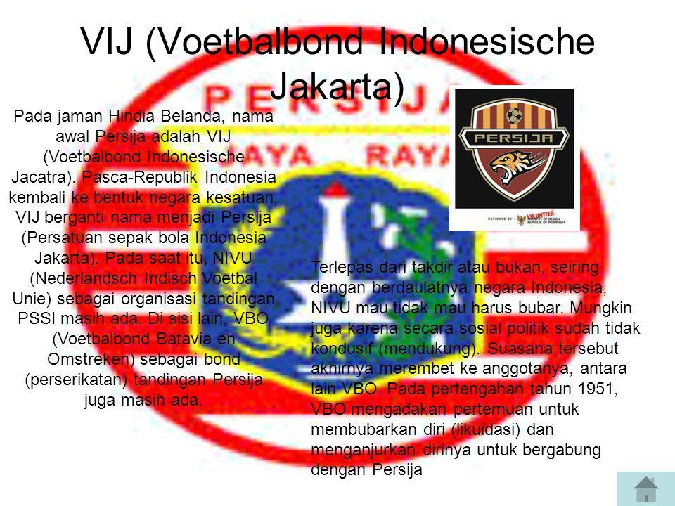 VIJ (Voetbalbond Indonesische Jakarta) Pada jaman Hindia Belanda, nama awal Persija adalah VIJ (Voetbalbond Indonesische Jacatra).