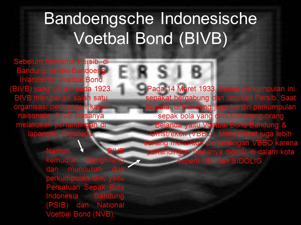 Bandoengsche Indonesische Voetbal Bond (BIVB) Sebelum bernama Persib, di Bandung berdiri Bandoeng Inlandsche Voetbal Bond (BIVB) yang berdiri pada 1923.
