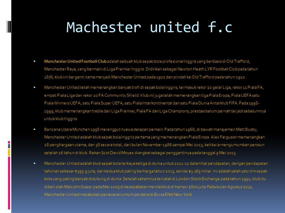 Machester united f.c  Manchester United Football Club adalah sebuah klub sepak bola profesional Inggris yang berbasis di Old Trafford, Manchester Raya, yang bermain di Liga Premier Inggris.