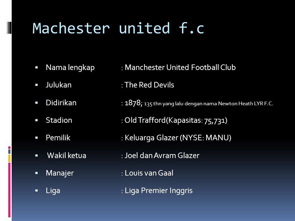 Machester united f.c  Nama lengkap : Manchester United Football Club  Julukan : The Red Devils  Didirikan : 1878; 135 thn yang lalu dengan nama Newton Heath LYR F.C.