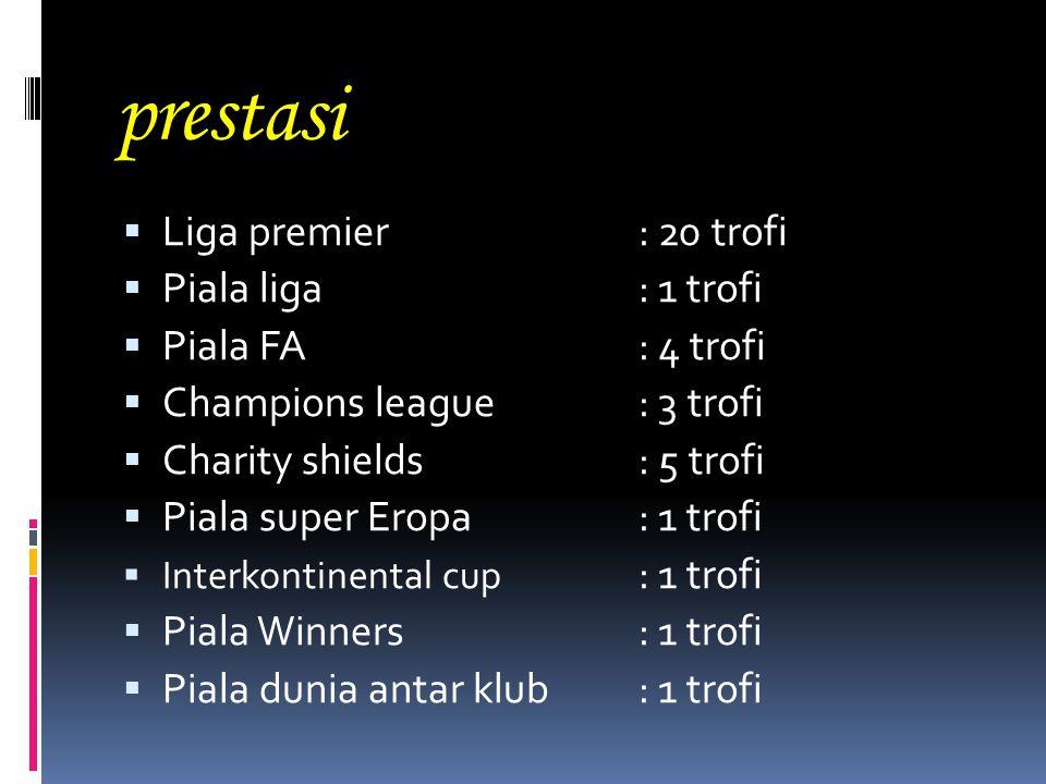 prestasi  Liga premier : 20 trofi  Piala liga : 1 trofi  Piala FA : 4 trofi  Champions league : 3 trofi  Charity shields : 5 trofi  Piala super