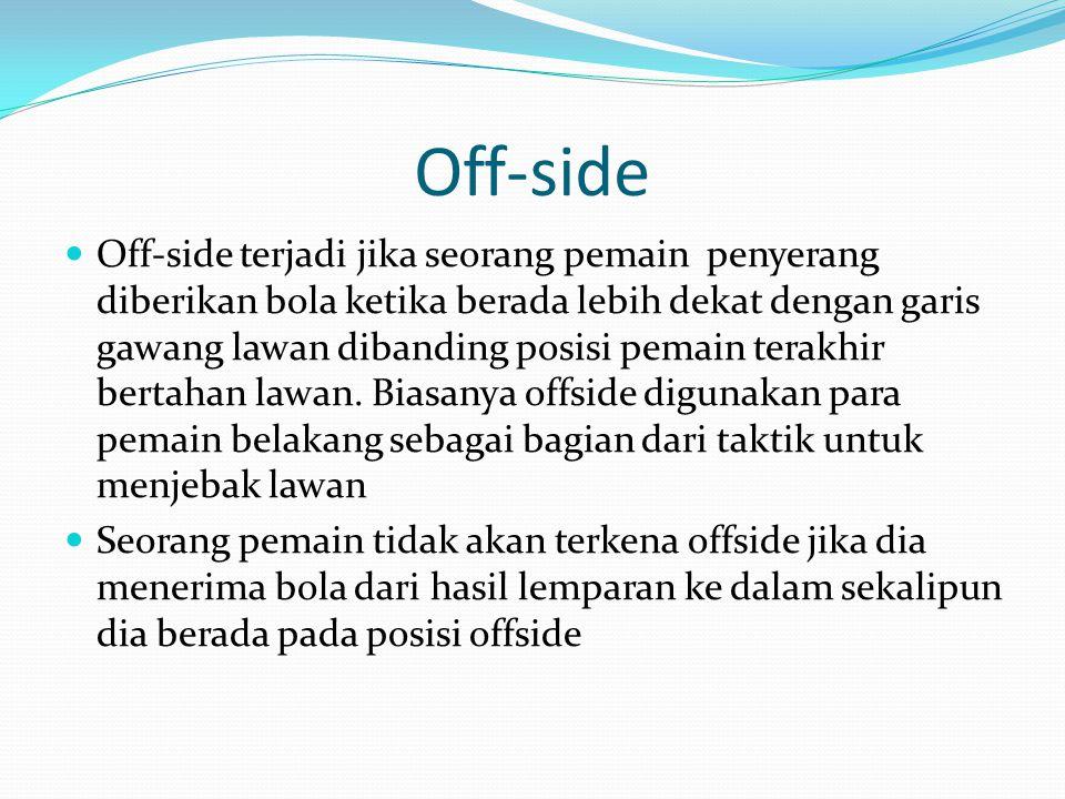 Off-side Off-side terjadi jika seorang pemain penyerang diberikan bola ketika berada lebih dekat dengan garis gawang lawan dibanding posisi pemain ter