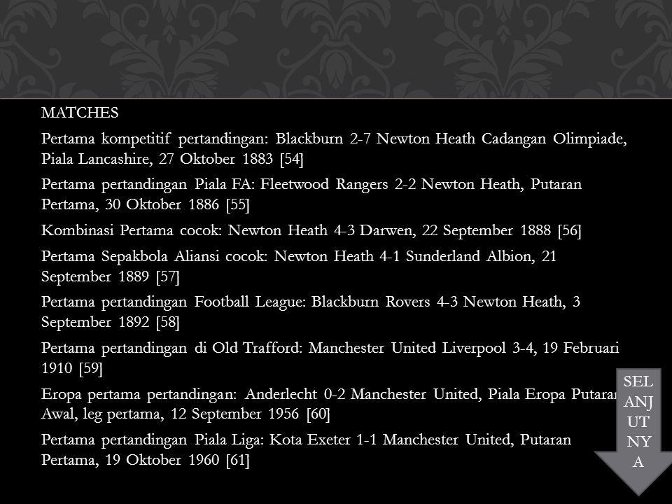 MATCHES Pertama kompetitif pertandingan: Blackburn 2-7 Newton Heath Cadangan Olimpiade, Piala Lancashire, 27 Oktober 1883 [54] Pertama pertandingan Piala FA: Fleetwood Rangers 2-2 Newton Heath, Putaran Pertama, 30 Oktober 1886 [55] Kombinasi Pertama cocok: Newton Heath 4-3 Darwen, 22 September 1888 [56] Pertama Sepakbola Aliansi cocok: Newton Heath 4-1 Sunderland Albion, 21 September 1889 [57] Pertama pertandingan Football League: Blackburn Rovers 4-3 Newton Heath, 3 September 1892 [58] Pertama pertandingan di Old Trafford: Manchester United Liverpool 3-4, 19 Februari 1910 [59] Eropa pertama pertandingan: Anderlecht 0-2 Manchester United, Piala Eropa Putaran Awal, leg pertama, 12 September 1956 [60] Pertama pertandingan Piala Liga: Kota Exeter 1-1 Manchester United, Putaran Pertama, 19 Oktober 1960 [61] SEL ANJ UT NY A