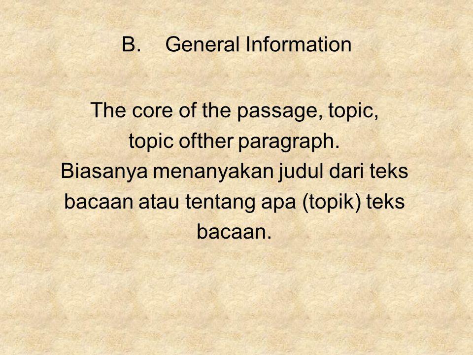 B.General Information The core of the passage, topic, topic ofther paragraph. Biasanya menanyakan judul dari teks bacaan atau tentang apa (topik) teks